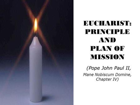 EUCHARIST: PRINCIPLE AND PLAN OF MISSION ( Pope John Paul II, Mane Nobiscum Domine, Chapter IV)