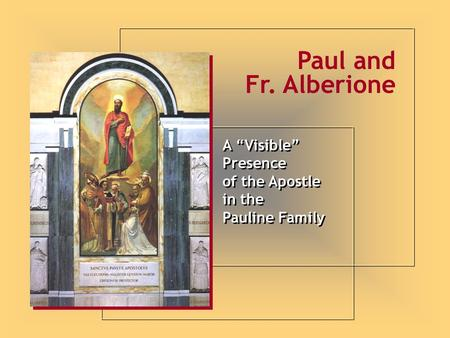 "A ""Visible"" Presence of the Apostle in the Pauline Family A ""Visible"" Presence of the Apostle in the Pauline Family Paul and Fr. Alberione."