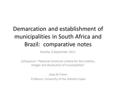 "Demarcation and establishment of municipalities in South Africa and Brazil: comparative notes Brasilia, 6 September 2011 Colloquium: ""National minimum."