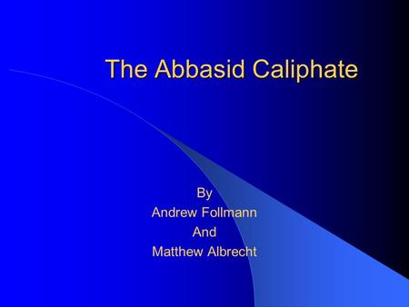 The Abbasid Caliphate By Andrew Follmann And Matthew Albrecht.