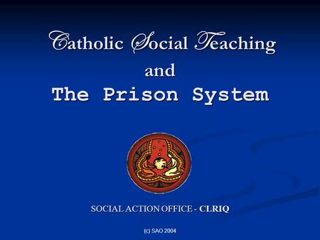 (c) SAO 2004 C atholic S ocial T eaching and The Prison System SOCIAL ACTION OFFICE - CLRIQ.