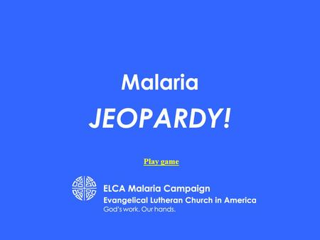 Malaria JEOPARDY! Play game 200 400 500 100 200 300 400 500 100 200 300 400 500 100 200 300 400 500 100 200 300 400 500 100 Biology Social Studies History.