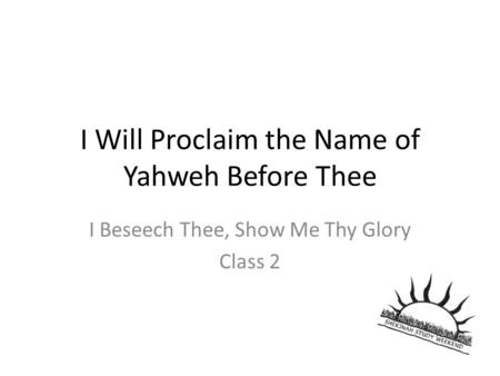 I Will Proclaim the Name of Yahweh Before Thee I Beseech Thee, Show Me Thy Glory Class 2.