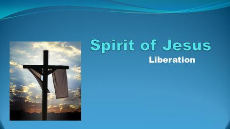 Liberation. Jesus' Mission The Spirit of the Sovereign Lord is upon me, Because the Lord has anointed me to proclaim good news to the poor. He has sent.