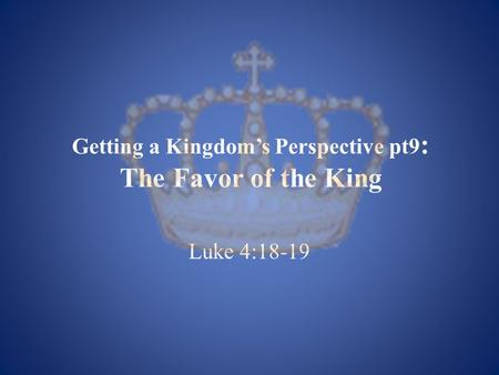 Getting a Kingdom's Perspective pt9 : The Favor of the King Luke 4:18-19.