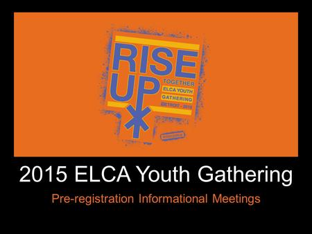 ` 2015 ELCA Youth Gathering Pre-registration Informational Meetings.