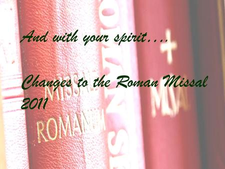 And with your spirit…. Changes to the Roman Missal 2011.