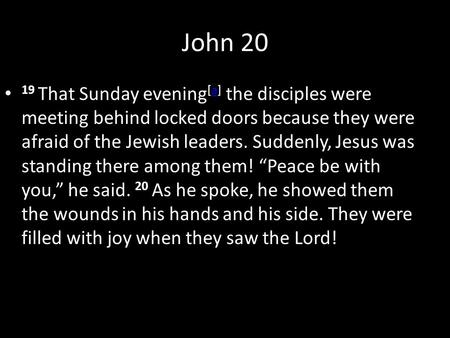 John 20 19 That Sunday evening [a] the disciples were meeting behind locked doors because they were afraid of the Jewish leaders. Suddenly, Jesus was standing.