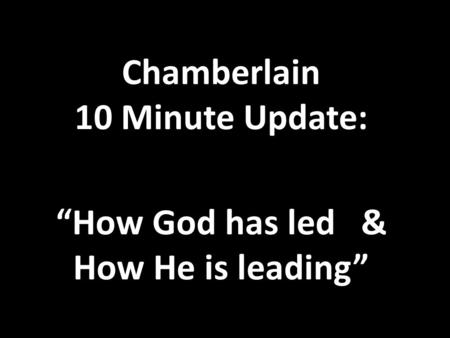 "Chamberlain 10 Minute Update: ""How God has led & How He is leading"""