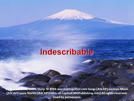 Indescribable by Jesse Reeves, Laura Story. © 2004 worshiptogether.com Songs (ASCAP) sixsteps Music (ASCAP) Laura Stories (ASCAP) (adm. at CapitolCMGPublishing.com)