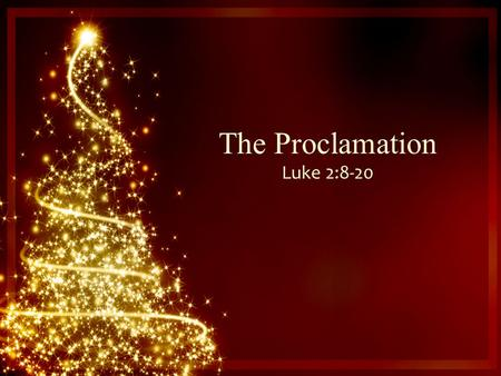 The Proclamation Luke 2:8-20. And there were shepherds living out in the fields nearby, keeping watch over their flocks at night. An angel of the Lord.