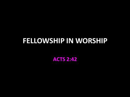 FELLOWSHIP IN WORSHIP ACTS 2:42. FELLOWSHIP KOINONIA – the setting aside of private interest and desires and the joining with another or others for common.