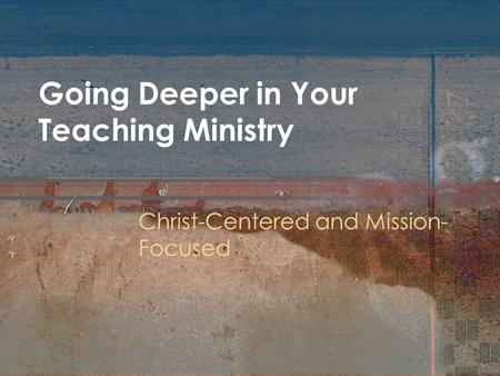 Going Deeper in Your Teaching Ministry Christ-Centered and Mission- Focused.
