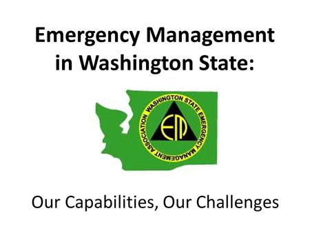 Emergency Management in Washington State: Our Capabilities, Our Challenges.