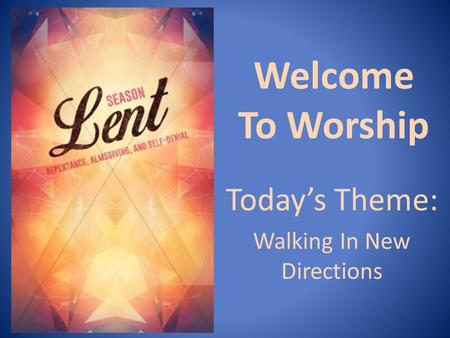 Welcome To Worship Today's Theme: Walking In New Directions.