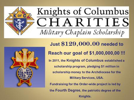 Just $129,000.00 needed to Reach our goal of $1,000,000,00 !!! In 2011, the Knights of Columbus established a scholarship program, pledging $1 million.
