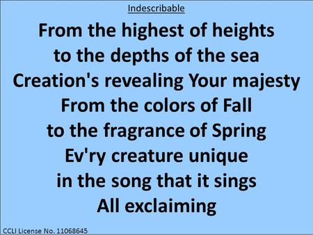 From the highest of heights to the depths of the sea Creation's revealing Your majesty From the colors of Fall to the fragrance of Spring Ev'ry creature.