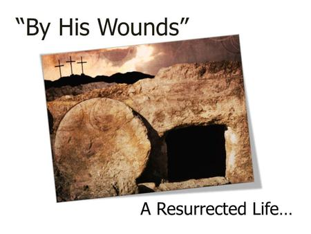 "A Resurrected Life… ""By His Wounds"". 1 Peter 1:13-25 How were you redeemed? From what were you redeemed? Now that this has happened…LIVE!"