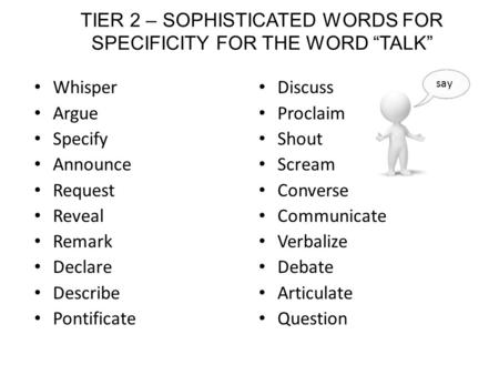 "TIER 2 – SOPHISTICATED WORDS FOR SPECIFICITY FOR THE WORD ""TALK"" Whisper Argue Specify Announce Request Reveal Remark Declare Describe Pontificate Discuss."