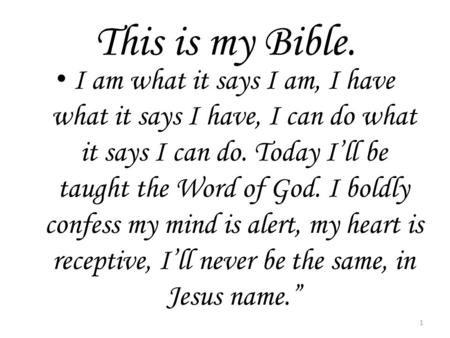 This is my Bible. I am what it says I am, I have what it says I have, I can do what it says I can do. Today I'll be taught the Word of God. I boldly confess.