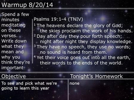 Warmup 8/20/14 Psalms 19:1-4 (TNIV) 1 The heavens declare the glory of God; the skies proclaim the work of his hands. 2 Day after day they pour forth speech;