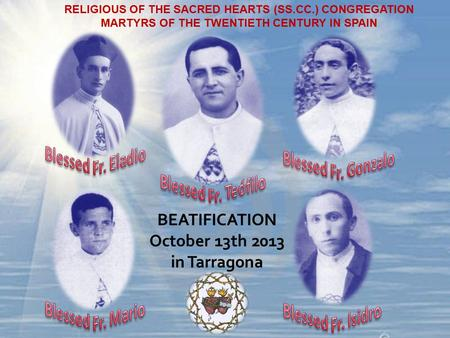RELIGIOUS OF THE SACRED HEARTS (SS.CC.) CONGREGATION MARTYRS OF THE TWENTIETH CENTURY IN SPAIN BEATIFICATION October 13th 2013 in Tarragona.