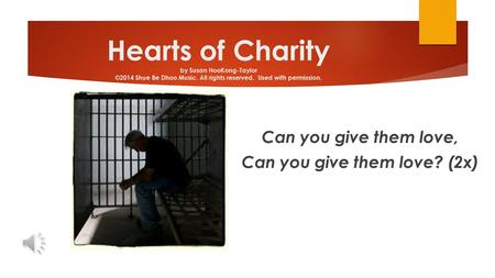 Hearts of Charity by Susan HooKong-Taylor ©2014 Shue Be Dhoo Music. All rights reserved. Used with permission. Can you give them love, Can you give them.