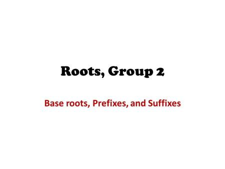 Roots, Group 2 Base roots, Prefixes, and Suffixes.