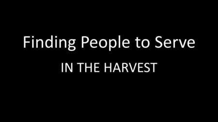 Finding People to Serve IN THE HARVEST. Jesus But when he saw the multitudes, he was moved with compassion on them, because they fainted, and were scattered.