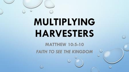 MULTIPLYING HARVESTERS MATTHEW 10:5-10 FAITH TO SEE THE KINGDOM.