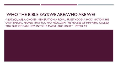 "WHO THE BIBLE SAYS WE ARE: WHO ARE WE? "" 9 BUT YOU ARE A CHOSEN GENERATION, A ROYAL PRIESTHOOD, A HOLY NATION, HIS OWN SPECIAL PEOPLE, THAT YOU MAY PROCLAIM."