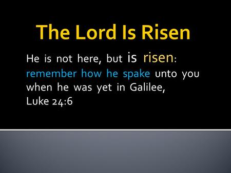 He is not here, but is risen : remember how he spake unto you when he was yet in Galilee, Luke 24:6.