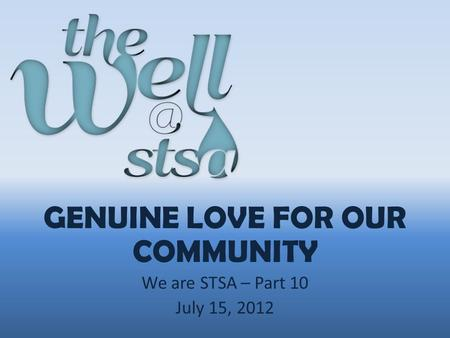 GENUINE LOVE FOR OUR COMMUNITY We are STSA – Part 10 July 15, 2012.