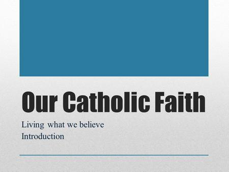 Our Catholic Faith Living what we believe Introduction.