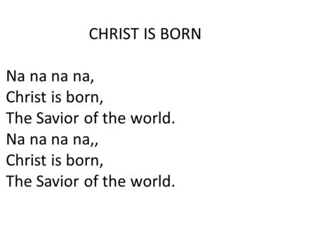 CHRIST IS BORN Na na na na, Christ is born, The Savior of the world. Na na na na,, Christ is born, The Savior of the world.