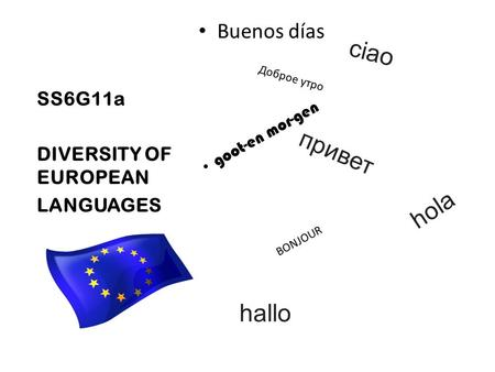 SS6G11a DIVERSITY OF EUROPEAN LANGUAGES Доброе утро Buenos días BONJOUR привет hola ciao hallo goot-en mor-gen.