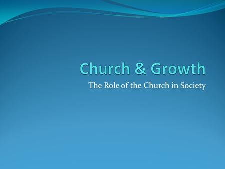 The Role of the Church in Society. Church Growth Defined Biblical focus: All that is involved in bringing people who do not have a personal relationship.