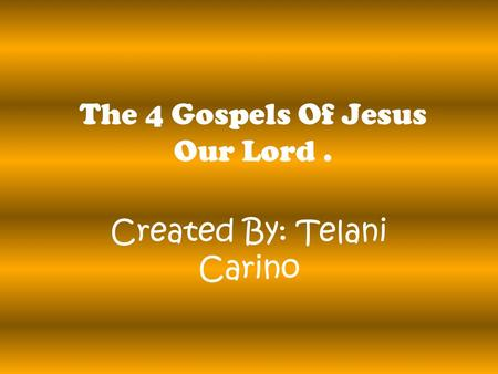 The 4 Gospels Of Jesus Our Lord. Created By: Telani Carino.