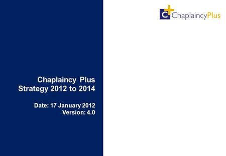 Chaplaincy Plus Strategy 2012 to 2014 Date: 17 January 2012 Version: 4.0.