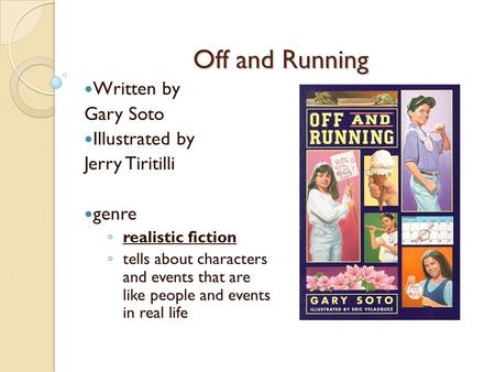 Off and Running Written by Gary Soto Illustrated by Jerry Tiritilli genre ◦ realistic fiction ◦ tells about characters and events that are like people.