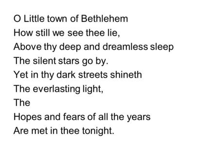 O Little town of Bethlehem How still we see thee lie, Above thy deep and dreamless sleep The silent stars go by. Yet in thy dark streets shineth The everlasting.