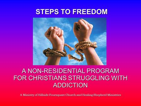 A NON-RESIDENTIAL PROGRAM FOR CHRISTIANS STRUGGLING WITH ADDICTION A Ministry of Hillside Foursquare Church and Healing Shepherd Ministries STEPS TO FREEDOM.