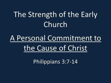 The Strength of the Early Church A Personal Commitment to the Cause of Christ Philippians 3:7-14.