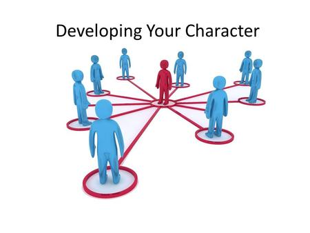 Developing Your Character. Who are you going to be?