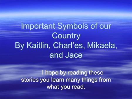 Important Symbols of our Country By Kaitlin, Charl'es, Mikaela, and Jace I hope by reading these stories you learn many things from what you read.