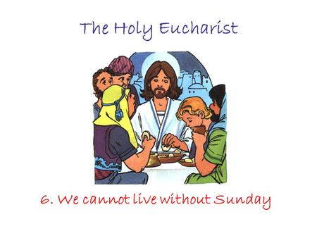The Holy Eucharist 6. We cannot live without Sunday.