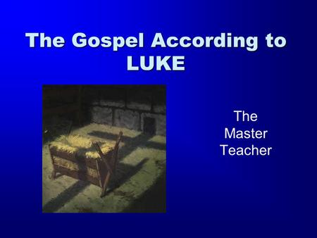 The Gospel According to LUKE The Master Teacher. The Gospel According to Luke The Author: Luke Writes to Theophilus (Greek) –Genealogy goes back to Adam.