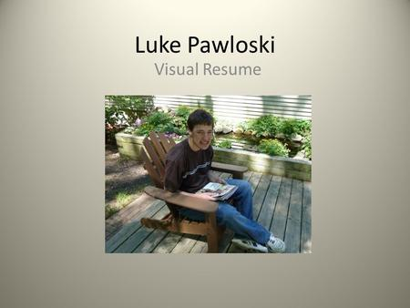 Luke Pawloski Visual Resume. Hobbies & Activities Playing games Fishing Playing with the dogs Riding my bike.