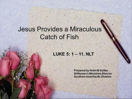 Jesus Provides a Miraculous Catch of Fish LUKE 5: 1 – 11, NLT Prepared by Helen B Gulfan SI/Women's Ministries Director Southern Asia-Pacific Division.