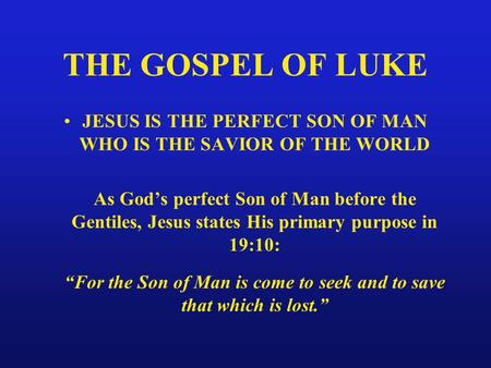 THE GOSPEL OF LUKE JESUS IS THE PERFECT SON OF MAN WHO IS THE SAVIOR OF THE WORLD As God's perfect Son of Man before the Gentiles, Jesus states His primary.